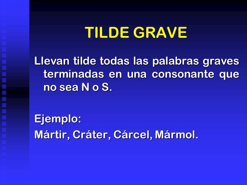 TILDE GRAVE Llevan tilde todas las palabras graves terminadas en una consonante que no sea N o S. Ejemplo: Mártir, Cráter, Cárcel, Mármol.
