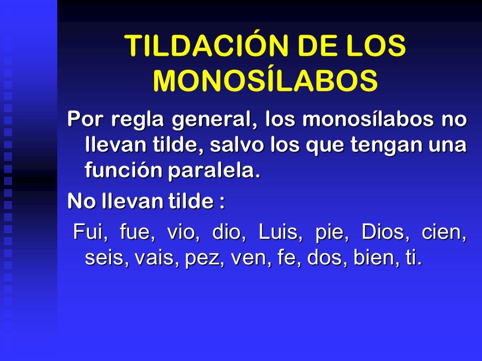 TILDACIÓN DE LOS MONOSÍLABOS Por regla general, los monosílabos no llevan tilde, salvo los que tengan una función paralela. No llevan tilde : Fui, fue