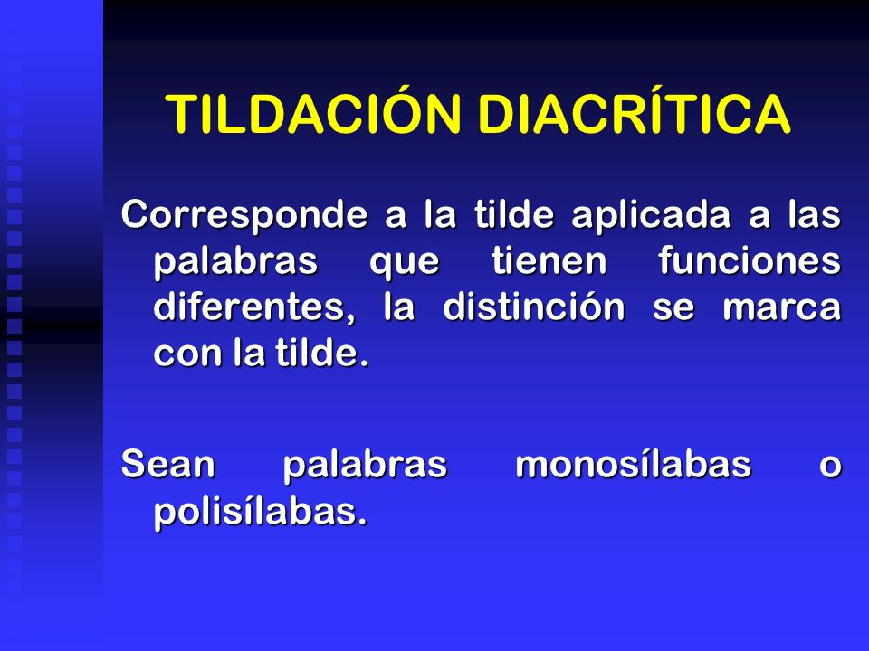 TILDACIÓN DIACRÍTICA Corresponde a la tilde aplicada a las palabras que tienen funciones diferentes, la distinción se marca con la tilde.