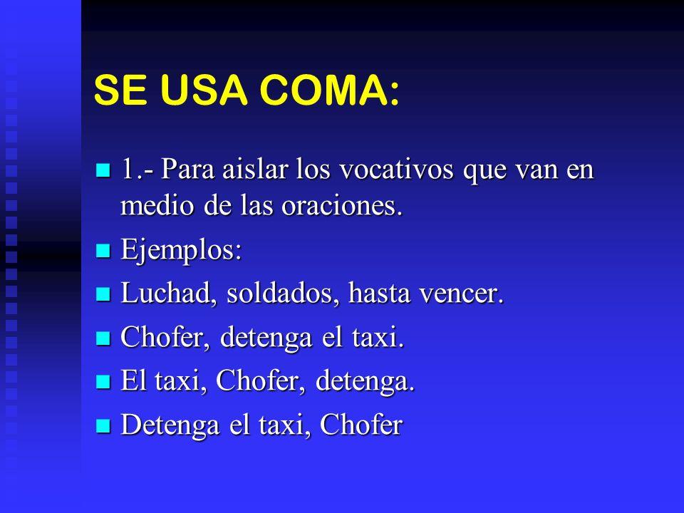 SE USA COMA: 1.- Para aislar los vocativos que van en medio de las oraciones. 1.- Para aislar los vocativos que van en medio de las oraciones. Ejemplo