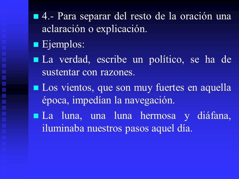 4.- Para separar del resto de la oración una aclaración o explicación. Ejemplos: La verdad, escribe un político, se ha de sustentar con razones. Los v