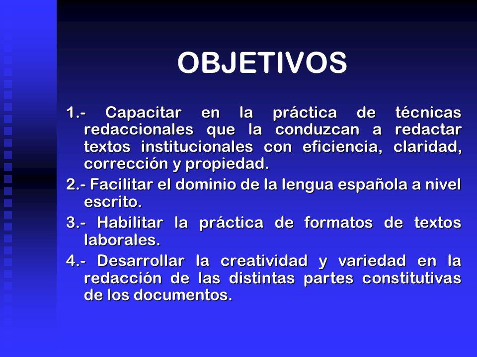 OBJETIVOS 1.- Capacitar en la práctica de técnicas redaccionales que la conduzcan a redactar textos institucionales con eficiencia, claridad, corrección y propiedad.