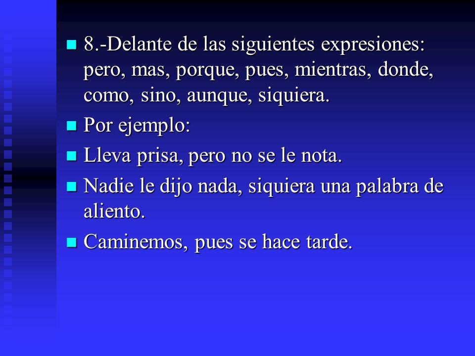 8.-Delante de las siguientes expresiones: pero, mas, porque, pues, mientras, donde, como, sino, aunque, siquiera. 8.-Delante de las siguientes expresi