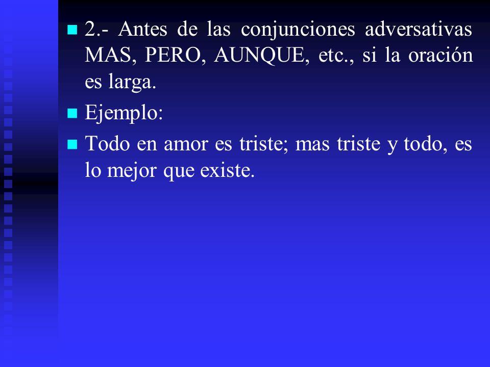 2.- Antes de las conjunciones adversativas MAS, PERO, AUNQUE, etc., si la oración es larga. Ejemplo: Todo en amor es triste; mas triste y todo, es lo