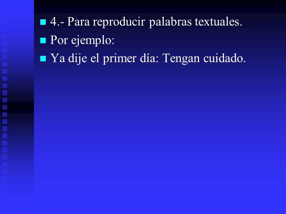 4.- Para reproducir palabras textuales. Por ejemplo: Ya dije el primer día: Tengan cuidado.