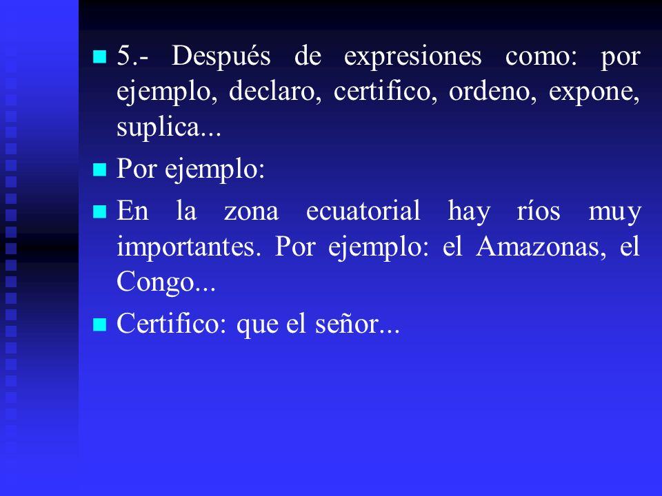 5.- Después de expresiones como: por ejemplo, declaro, certifico, ordeno, expone, suplica... Por ejemplo: En la zona ecuatorial hay ríos muy important