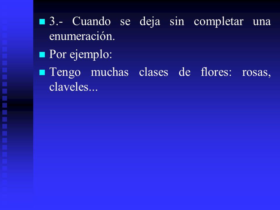 3.- Cuando se deja sin completar una enumeración. Por ejemplo: Tengo muchas clases de flores: rosas, claveles...