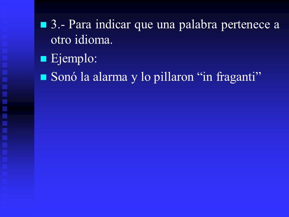3.- Para indicar que una palabra pertenece a otro idioma. Ejemplo: Sonó la alarma y lo pillaron in fraganti