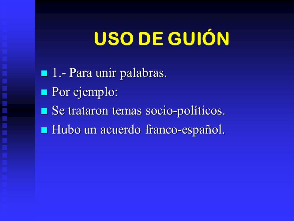 USO DE GUIÓN 1.- Para unir palabras. 1.- Para unir palabras. Por ejemplo: Por ejemplo: Se trataron temas socio-políticos. Se trataron temas socio-polí