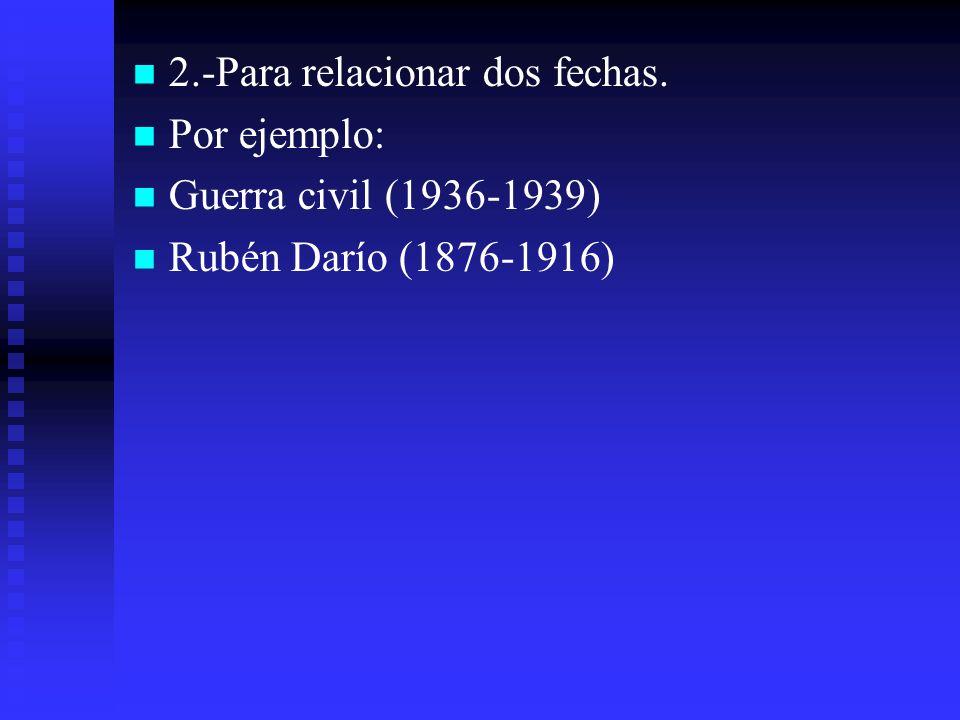 2.-Para relacionar dos fechas. Por ejemplo: Guerra civil (1936-1939) Rubén Darío (1876-1916)