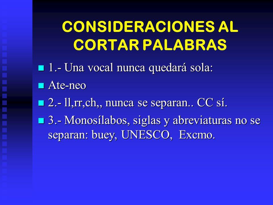 CONSIDERACIONES AL CORTAR PALABRAS 1.- Una vocal nunca quedará sola: 1.- Una vocal nunca quedará sola: Ate-neo Ate-neo 2.- ll,rr,ch,, nunca se separan..