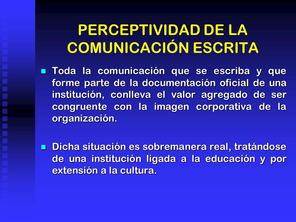 PERCEPTIVIDAD DE LA COMUNICACIÓN ESCRITA Toda la comunicación que se escriba y que forme parte de la documentación oficial de una institución, conlleva el valor agregado de ser congruente con la imagen corporativa de la organización.