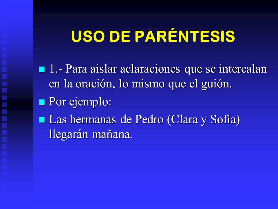 USO DE PARÉNTESIS 1.- Para aislar aclaraciones que se intercalan en la oración, lo mismo que el guión. 1.- Para aislar aclaraciones que se intercalan