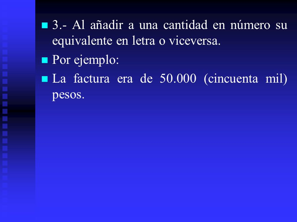 3.- Al añadir a una cantidad en número su equivalente en letra o viceversa. Por ejemplo: La factura era de 50.000 (cincuenta mil) pesos.