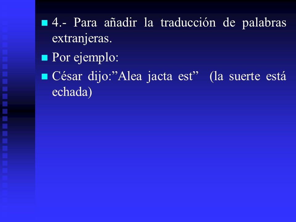 4.- Para añadir la traducción de palabras extranjeras. Por ejemplo: César dijo:Alea jacta est (la suerte está echada)