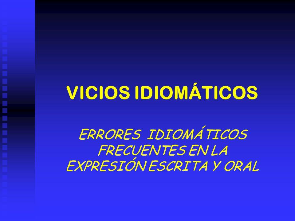 VICIOS IDIOMÁTICOS ERRORES IDIOMÁTICOS FRECUENTES EN LA EXPRESIÓN ESCRITA Y ORAL