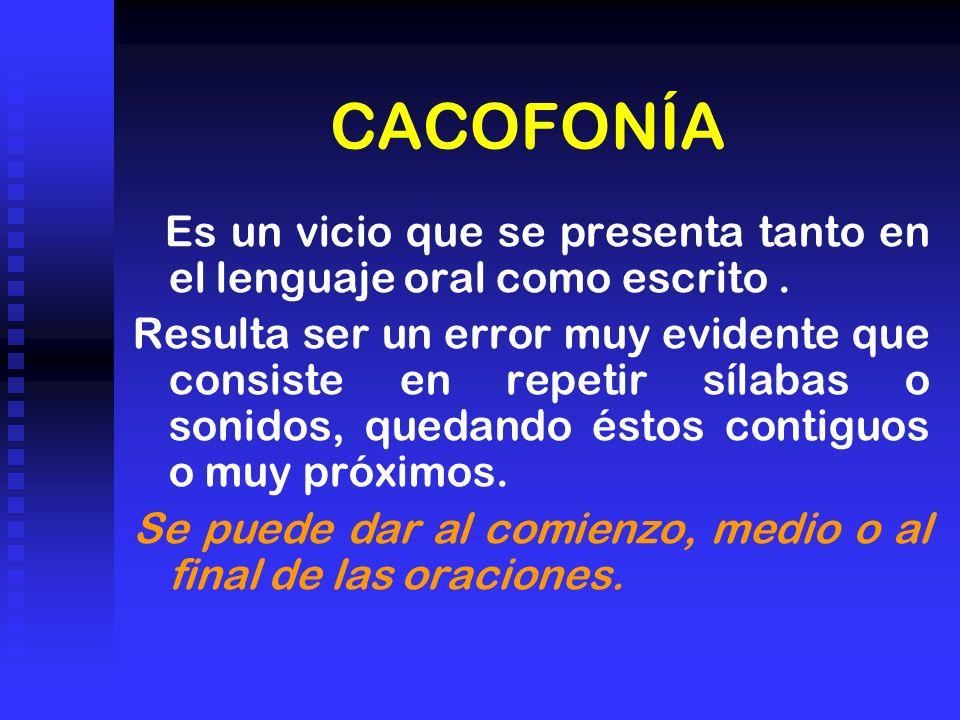 CACOFONÍA Es un vicio que se presenta tanto en el lenguaje oral como escrito. Resulta ser un error muy evidente que consiste en repetir sílabas o soni