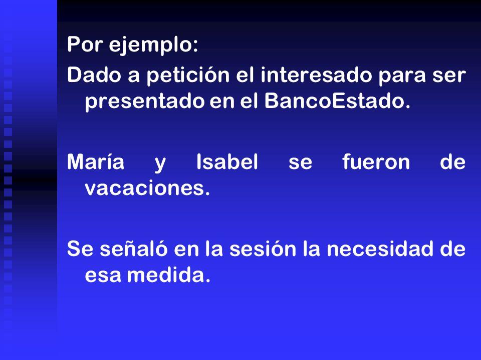 Por ejemplo: Dado a petición el interesado para ser presentado en el BancoEstado. María y Isabel se fueron de vacaciones. Se señaló en la sesión la ne