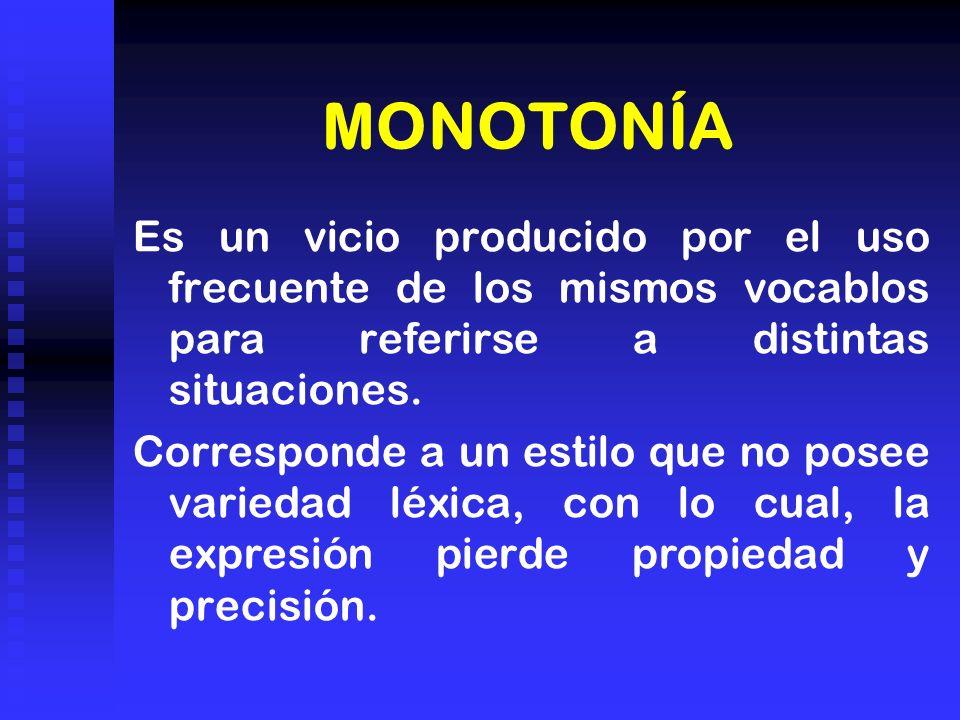 MONOTONÍA Es un vicio producido por el uso frecuente de los mismos vocablos para referirse a distintas situaciones. Corresponde a un estilo que no pos