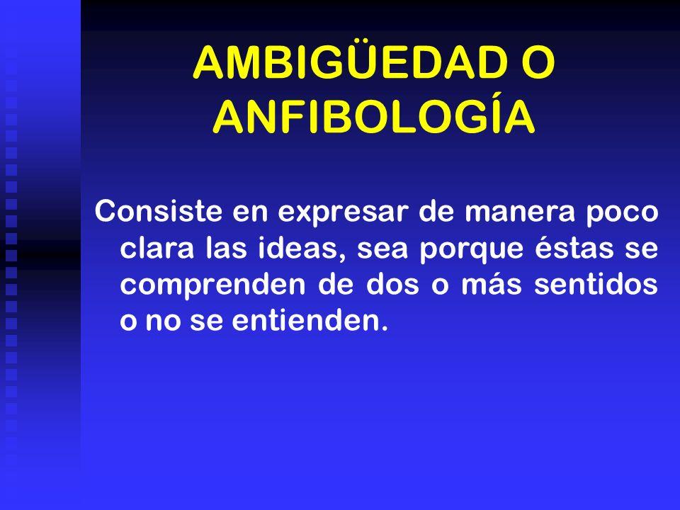 AMBIGÜEDAD O ANFIBOLOGÍA Consiste en expresar de manera poco clara las ideas, sea porque éstas se comprenden de dos o más sentidos o no se entienden.