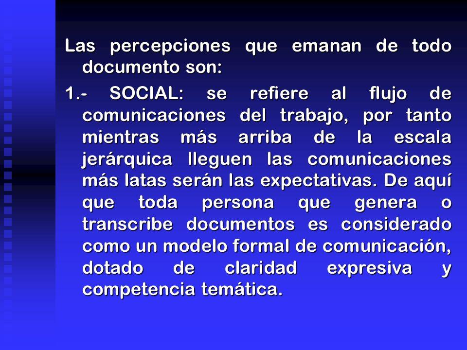 Las percepciones que emanan de todo documento son: 1.- SOCIAL: se refiere al flujo de comunicaciones del trabajo, por tanto mientras más arriba de la