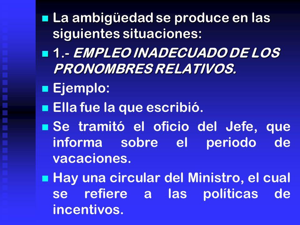La ambigüedad se produce en las siguientes situaciones: La ambigüedad se produce en las siguientes situaciones: 1.- EMPLEO INADECUADO DE LOS PRONOMBRES RELATIVOS.