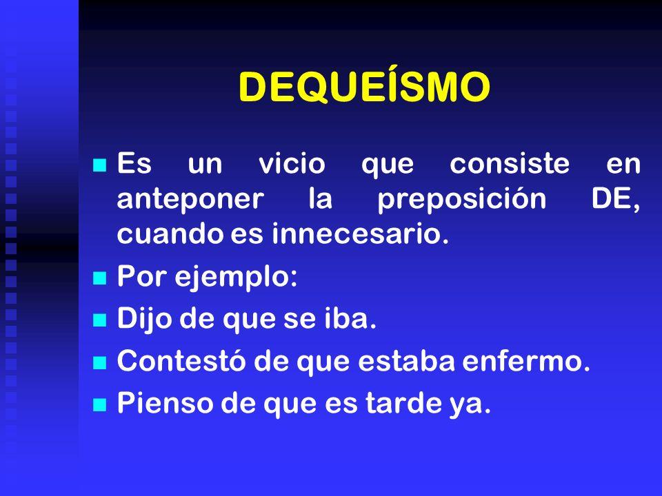DEQUEÍSMO Es un vicio que consiste en anteponer la preposición DE, cuando es innecesario.