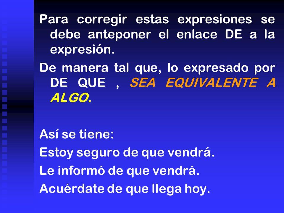 Para corregir estas expresiones se debe anteponer el enlace DE a la expresión. De manera tal que, lo expresado por DE QUE, SEA EQUIVALENTE A ALGO. Así