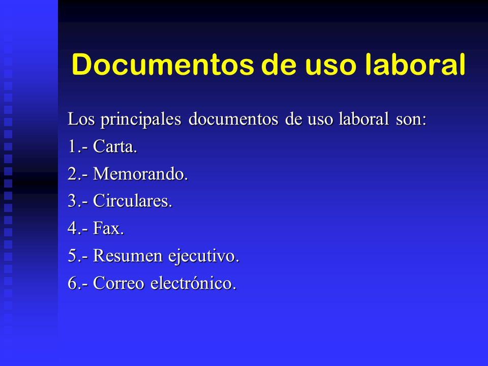 Documentos de uso laboral Los principales documentos de uso laboral son: 1.- Carta. 2.- Memorando. 3.- Circulares. 4.- Fax. 5.- Resumen ejecutivo. 6.-