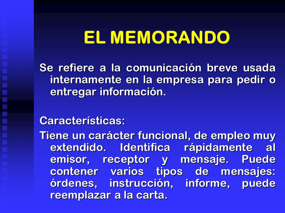 EL MEMORANDO Se refiere a la comunicación breve usada internamente en la empresa para pedir o entregar información. Características: Tiene un carácter