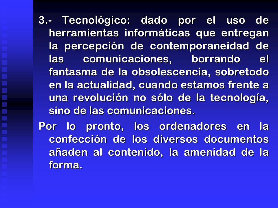 3.- Tecnológico: dado por el uso de herramientas informáticas que entregan la percepción de contemporaneidad de las comunicaciones, borrando el fantasma de la obsolescencia, sobretodo en la actualidad, cuando estamos frente a una revolución no sólo de la tecnología, sino de las comunicaciones.
