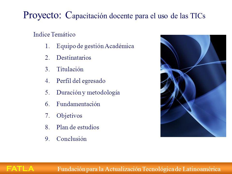 Proyecto: C apacitación docente para el uso de las TICs Indice Temático 1.Equipo de gestión Académica 2.Destinatarios 3.Titulación 4.Perfil del egresa