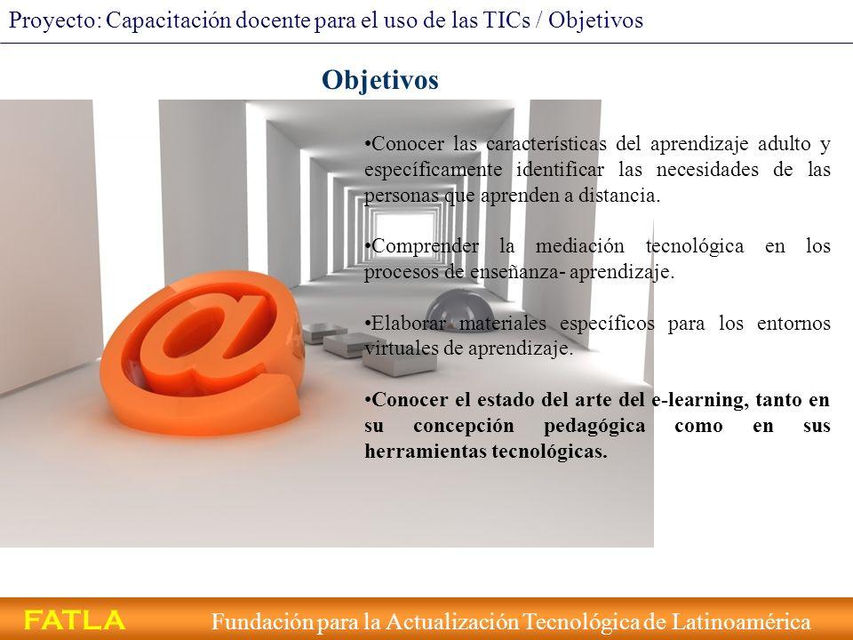 FATLA Fundación para la Actualización Tecnológica de Latinoamérica Proyecto: Capacitación docente para el uso de las TICs / Objetivos Objetivos Conoce