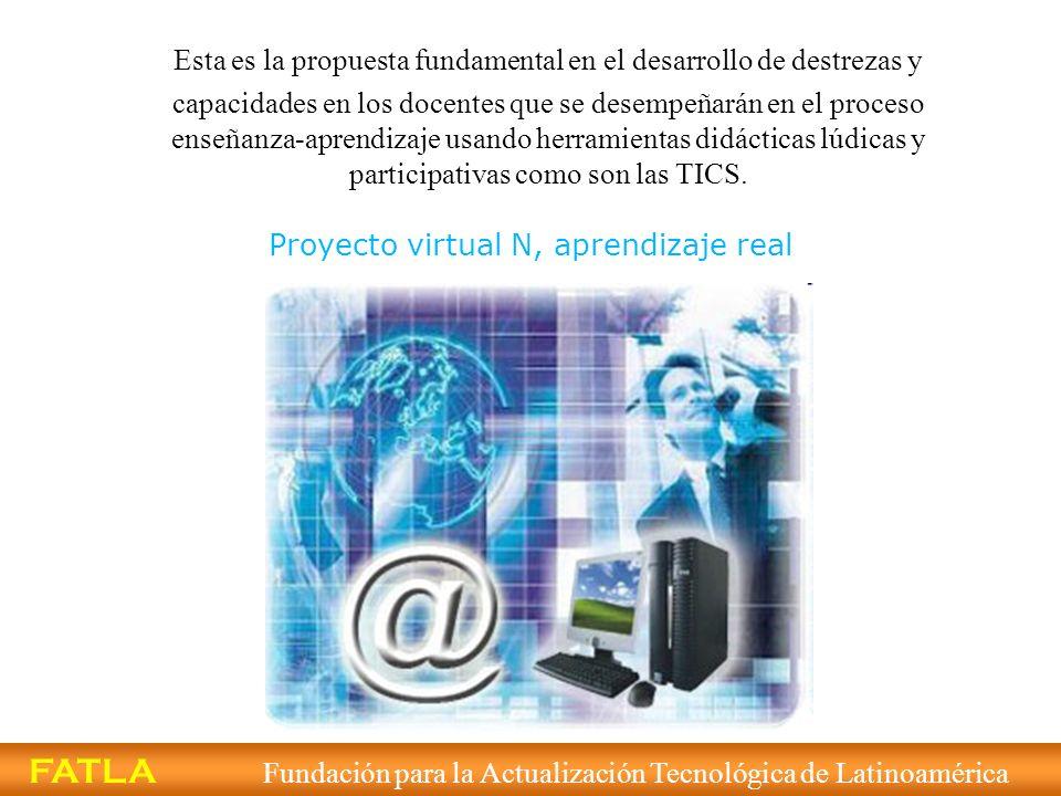 Proyecto virtual N, aprendizaje real FATLA Fundación para la Actualización Tecnológica de Latinoamérica Esta es la propuesta fundamental en el desarro