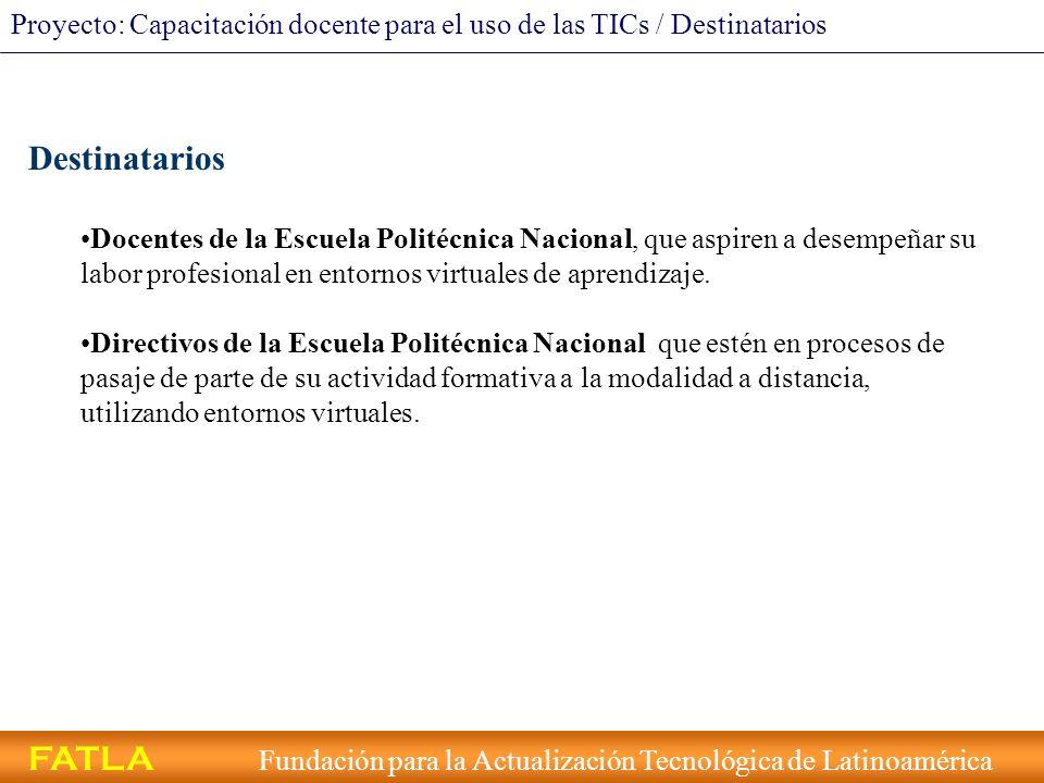 FATLA Fundación para la Actualización Tecnológica de Latinoamérica Proyecto: Capacitación docente para el uso de las TICs / Titulación Titulación Los alumnos que cursen el Programa y superen todos los requisitos establecidos, recibirán el correspondiente certificado expedido por el Centro de Educación Continua de la Politécnica Nacional.