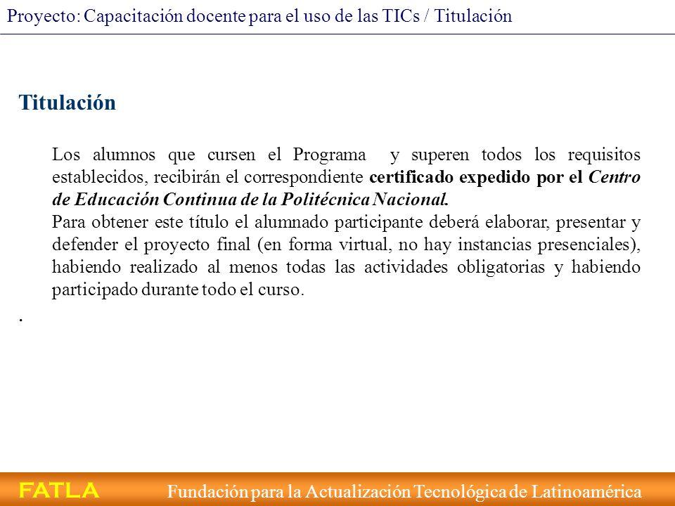 FATLA Fundación para la Actualización Tecnológica de Latinoamérica Proyecto: Capacitación docente para el uso de las TICs / Titulación Titulación Los