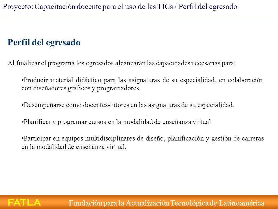 FATLA Fundación para la Actualización Tecnológica de Latinoamérica Proyecto: Capacitación docente para el uso de las TICs / Perfil del egresado Perfil