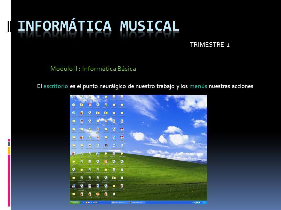 TRIMESTRE 1 Modulo II : Informática Básica El escritorio es el punto neurálgico de nuestro trabajo y los menús nuestras acciones