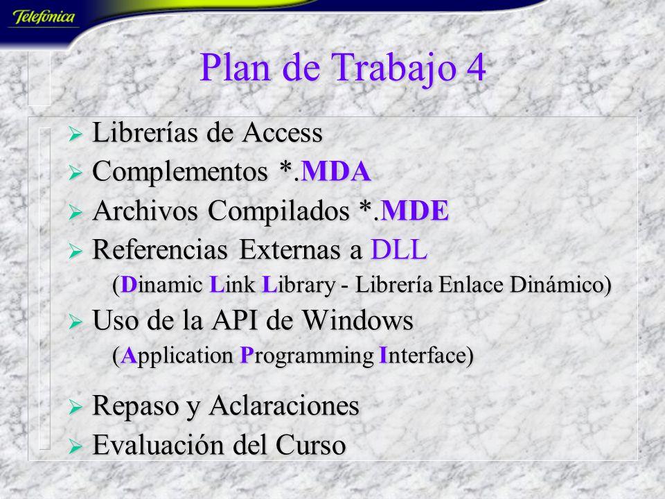 Plan de Trabajo 4 Librerías de Access Librerías de Access Complementos *.MDA Complementos *.MDA Archivos Compilados *.MDE Archivos Compilados *.MDE Referencias Externas a DLL Referencias Externas a DLL (Dinamic Link Library - Librería Enlace Dinámico) (Dinamic Link Library - Librería Enlace Dinámico) Uso de la API de Windows Uso de la API de Windows (Application Programming Interface) (Application Programming Interface) Repaso y Aclaraciones Repaso y Aclaraciones Evaluación del Curso Evaluación del Curso