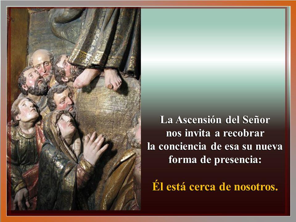 La Ascensión del Señor nos invita a recobrar la conciencia de esa su nueva forma de presencia: Él está cerca de nosotros.