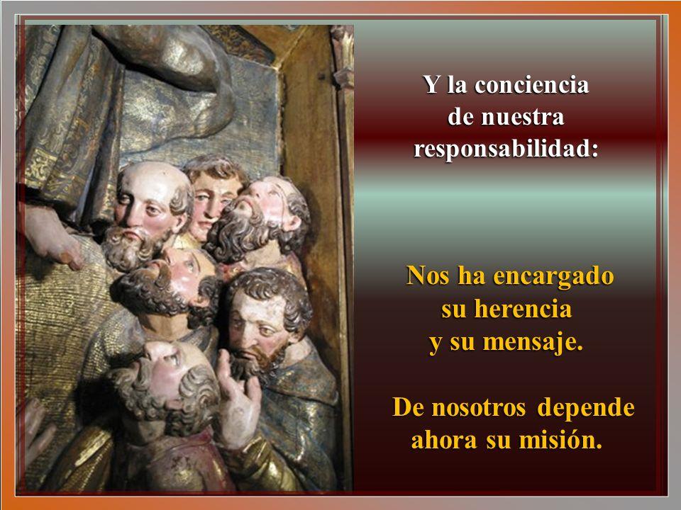 Y la conciencia de nuestra responsabilidad: Nos ha encargado su herencia y su mensaje.