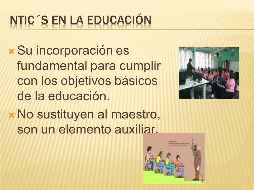Su incorporación es fundamental para cumplir con los objetivos básicos de la educación. No sustituyen al maestro, son un elemento auxiliar.