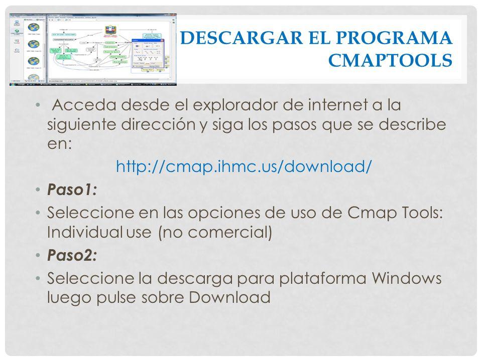 DESCARGAR EL PROGRAMA CMAPTOOLS Acceda desde el explorador de internet a la siguiente dirección y siga los pasos que se describe en: http://cmap.ihmc.us/download/ Paso1: Seleccione en las opciones de uso de Cmap Tools: Individual use (no comercial) Paso2: Seleccione la descarga para plataforma Windows luego pulse sobre Download