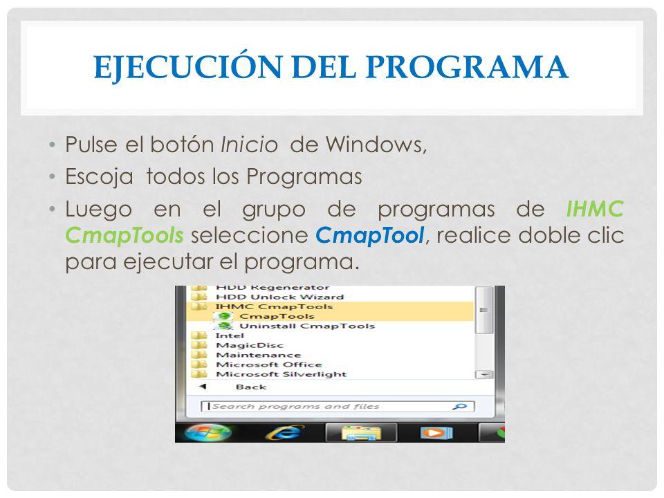 EJECUCIÓN DEL PROGRAMA Pulse el botón Inicio de Windows, Escoja todos los Programas Luego en el grupo de programas de IHMC CmapTools seleccione CmapTool, realice doble clic para ejecutar el programa.