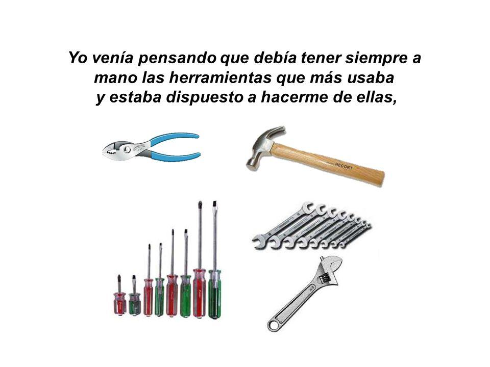 Yo venía pensando que debía tener siempre a mano las herramientas que más usaba y estaba dispuesto a hacerme de ellas,