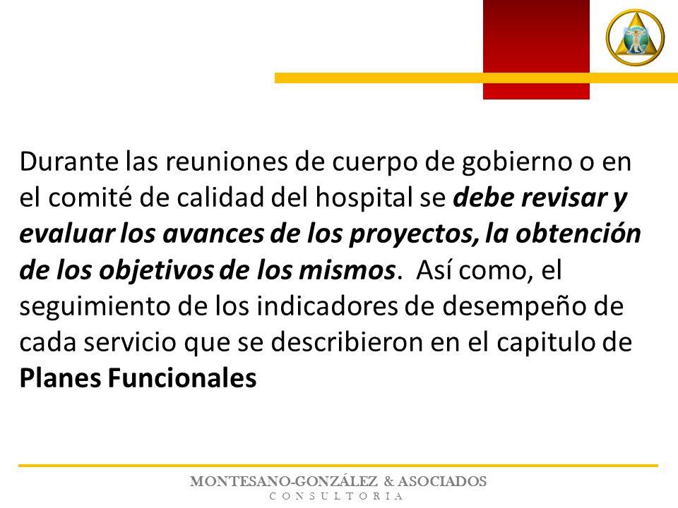 MONTESANO-GONZÁLEZ & ASOCIADOS CONSULTORIA Durante las reuniones de cuerpo de gobierno o en el comité de calidad del hospital se debe revisar y evaluar los avances de los proyectos, la obtención de los objetivos de los mismos.