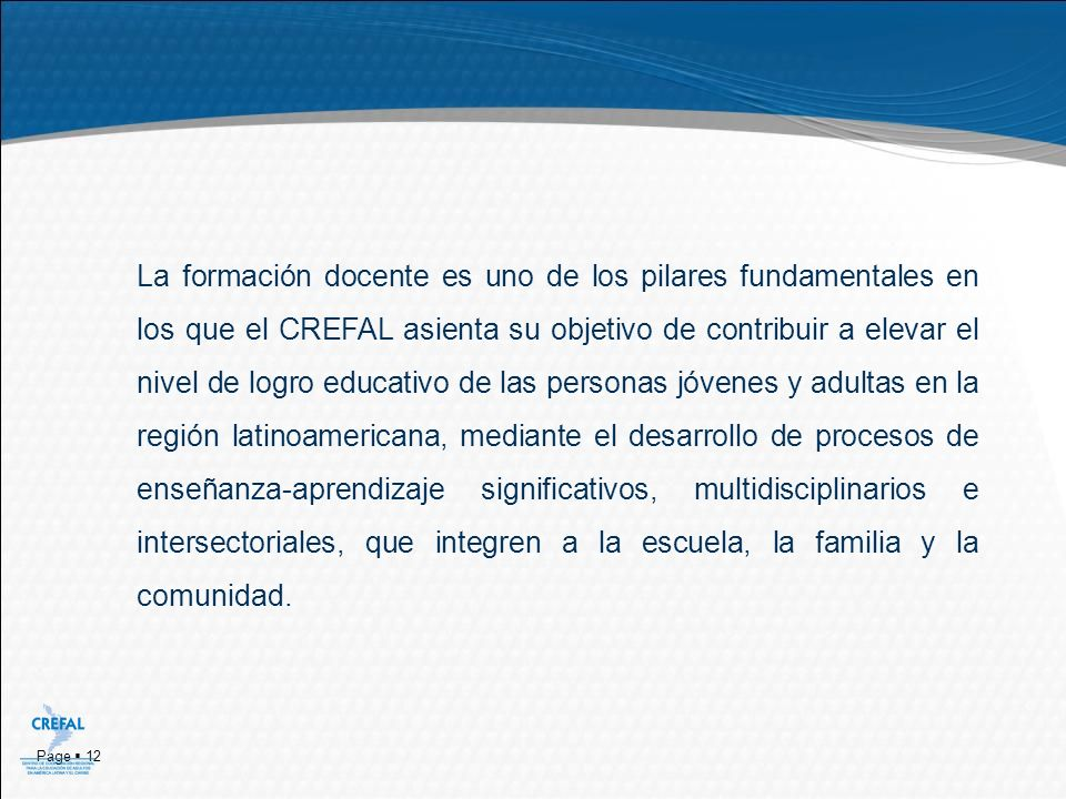 Page 12 La formación docente es uno de los pilares fundamentales en los que el CREFAL asienta su objetivo de contribuir a elevar el nivel de logro edu