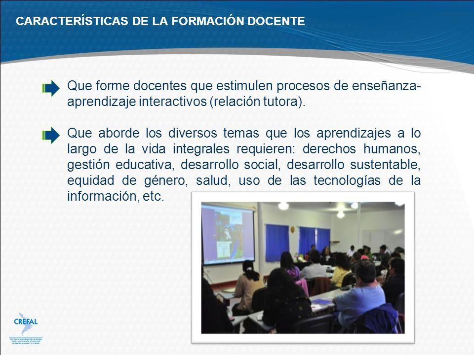 CARACTERÍSTICAS DE LA FORMACIÓN DOCENTE Que forme docentes que estimulen procesos de enseñanza- aprendizaje interactivos (relación tutora). Que aborde
