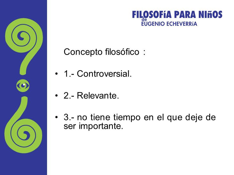 Concepto filosófico : 1.- Controversial. 2.- Relevante. 3.- no tiene tiempo en el que deje de ser importante.