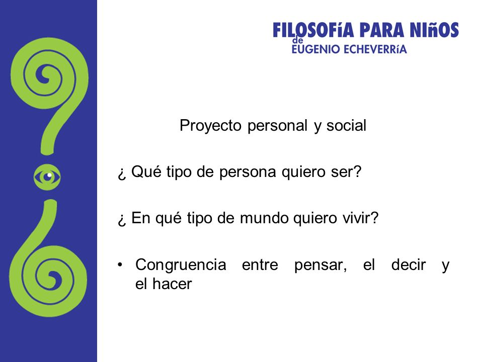 Proyecto personal y social ¿ Qué tipo de persona quiero ser? ¿ En qué tipo de mundo quiero vivir? Congruencia entre pensar, el decir y el hacer